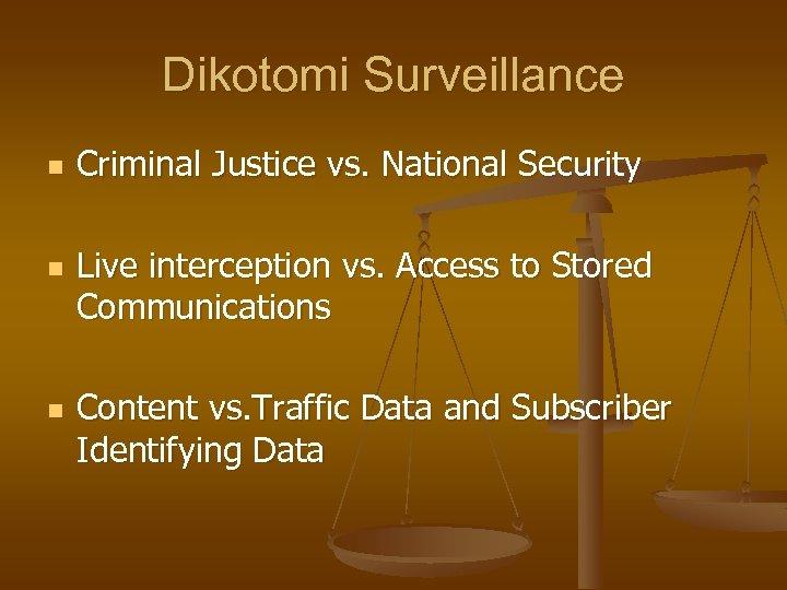 Dikotomi Surveillance n n n Criminal Justice vs. National Security Live interception vs. Access