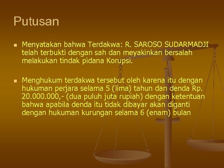 Putusan n n Menyatakan bahwa Terdakwa: R. SAROSO SUDARMADJI telah terbukti dengan sah dan