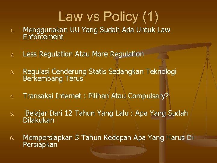 Law vs Policy (1) 1. Menggunakan UU Yang Sudah Ada Untuk Law Enforcement 2.