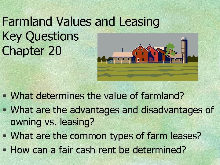 Farmland Values and Leasing Key Questions Chapter 20 § What determines the value of