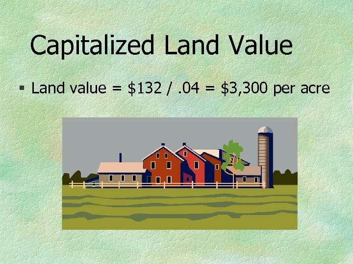 Capitalized Land Value § Land value = $132 /. 04 = $3, 300 per