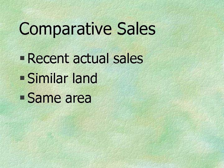 Comparative Sales § Recent actual sales § Similar land § Same area