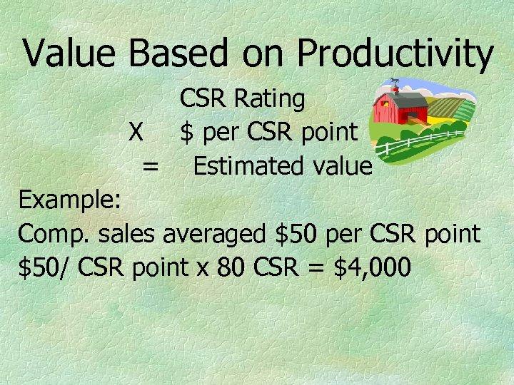 Value Based on Productivity CSR Rating X $ per CSR point = Estimated value