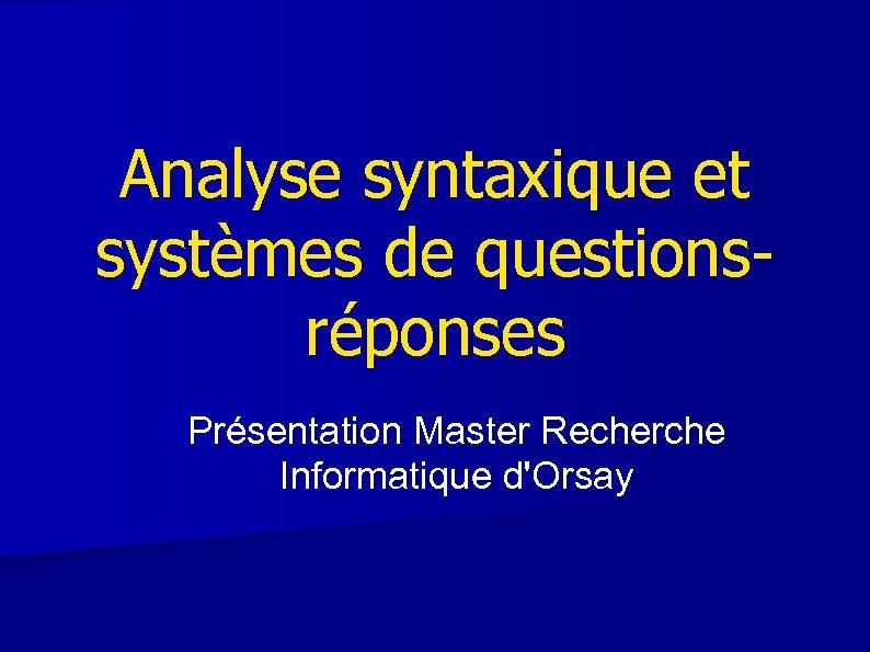 Analyse syntaxique et systèmes de questionsréponses Présentation Master Recherche Informatique d'Orsay