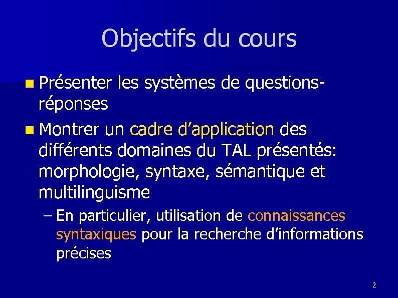 Objectifs du cours n Présenter les systèmes de questions- réponses n Montrer un cadre