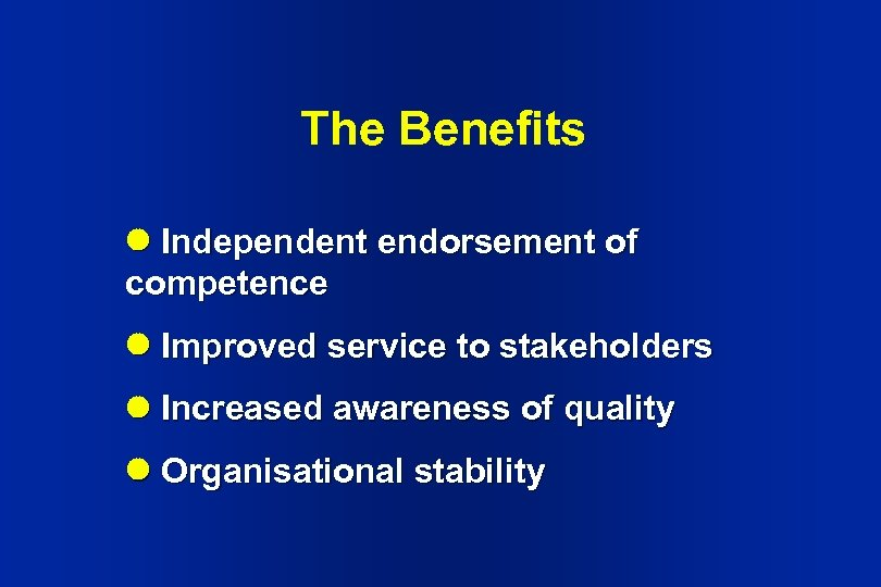 The Benefits Independent endorsement of competence Improved service to stakeholders Increased awareness of quality