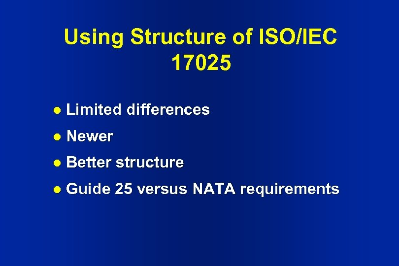 Using Structure of ISO/IEC 17025 l Limited differences l Newer l Better structure l