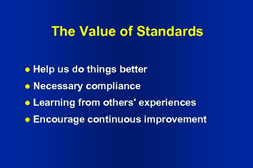 The Value of Standards l Help us do things better l Necessary compliance l