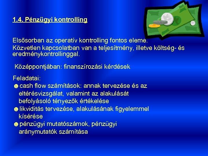 1. 4. Pénzügyi kontrolling Elsősorban az operatív kontrolling fontos eleme. Közvetlen kapcsolatban van a