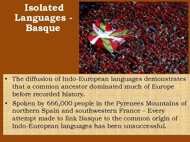 Isolated Languages Basque • The diffusion of Indo-European languages demonstrates that a common ancestor