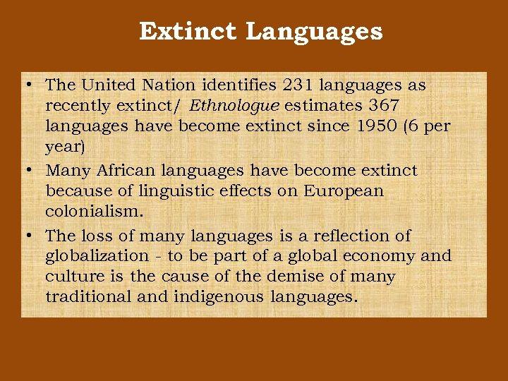 Extinct Languages • The United Nation identifies 231 languages as recently extinct/ Ethnologue estimates
