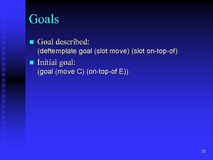 Goals n Goal described: (deftemplate goal (slot move) (slot on-top-of) n Initial goal: (goal