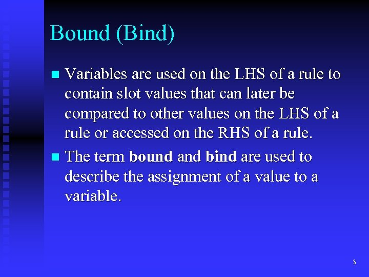 Bound (Bind) Variables are used on the LHS of a rule to contain slot