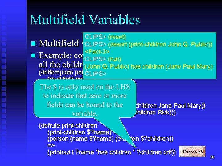 Multifield Variables CLIPS> (reset) n CLIPS> (assert (print-children John Q. Public)) <Fact-3> n Example: