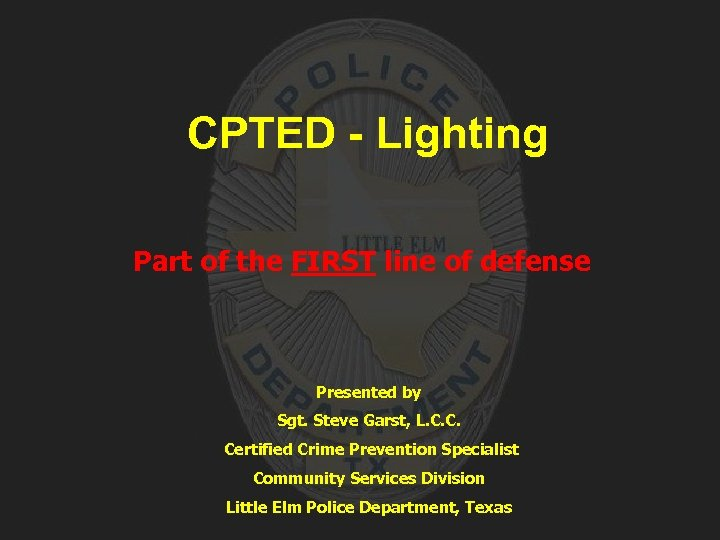 CPTED - Lighting Part of the FIRST line of defense Presented by Sgt. Steve