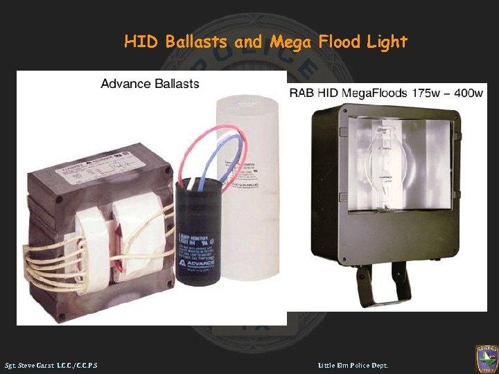 HID Ballasts and Mega Flood Light Sgt. Steve Garst L. C. C. /C. C.