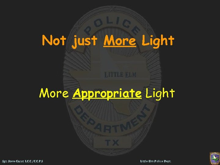 Not just More Light More Appropriate Light Sgt. Steve Garst L. C. C. /C.