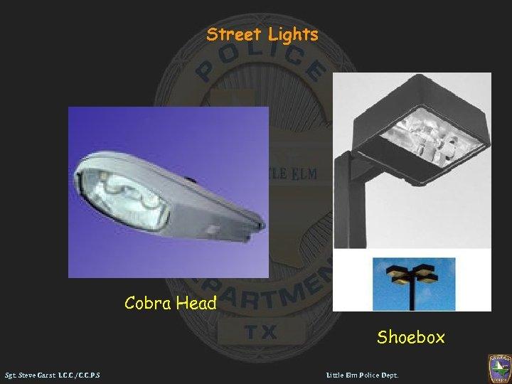 Street Lights Cobra Head Shoebox Sgt. Steve Garst L. C. C. /C. C. P.
