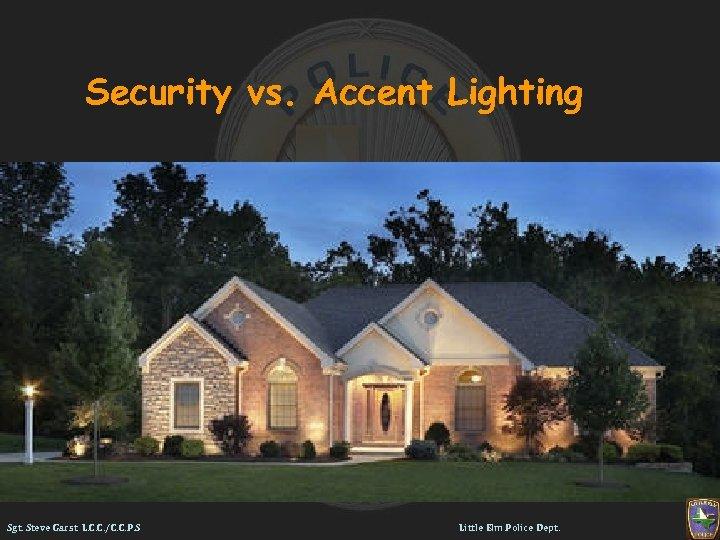 Security vs. Accent Lighting Sgt. Steve Garst L. C. C. /C. C. P. S