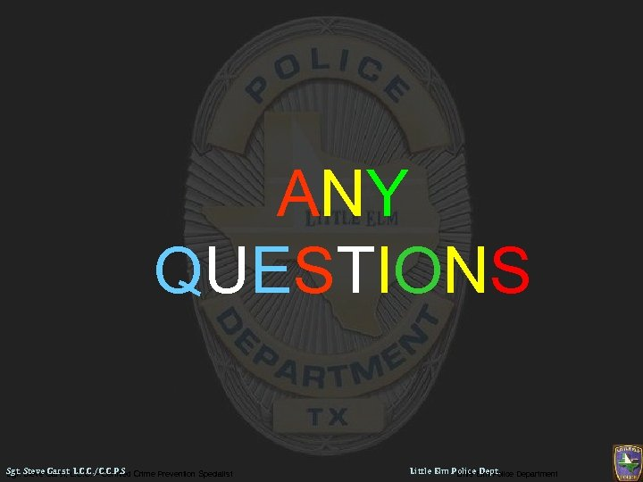 ANY QUESTIONS Sgt. Steve Garst, L. C. C. – Certified Crime Prevention Specialist Sgt.