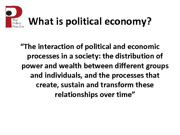 "What is political economy? ""The interaction of political and economic processes in a society:"