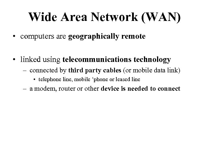 Wide Area Network (WAN) • computers are geographically remote • linked using telecommunications technology