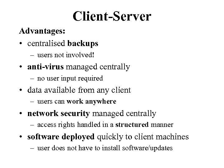 Client-Server Advantages: • centralised backups – users not involved! • anti-virus managed centrally –