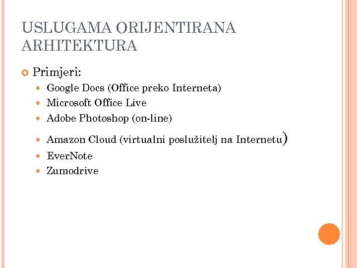 USLUGAMA ORIJENTIRANA ARHITEKTURA Primjeri: Google Docs (Office preko Interneta) Microsoft Office Live Adobe Photoshop