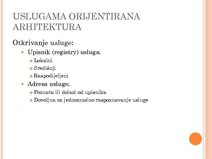 USLUGAMA ORIJENTIRANA ARHITEKTURA Otkrivanje usluge: Upisnik (registry) usluga: Lokalni Središnji Raspodijeljeni Adresa usluge: Poznata