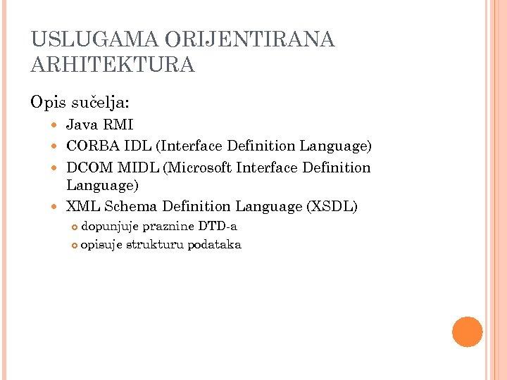 USLUGAMA ORIJENTIRANA ARHITEKTURA Opis sučelja: Java RMI CORBA IDL (Interface Definition Language) DCOM MIDL