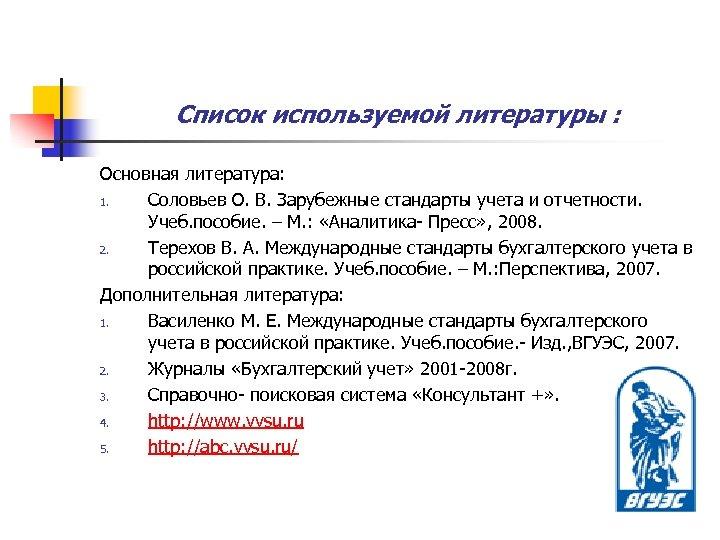 Список используемой литературы : Основная литература: 1. Соловьев О. В. Зарубежные стандарты учета и