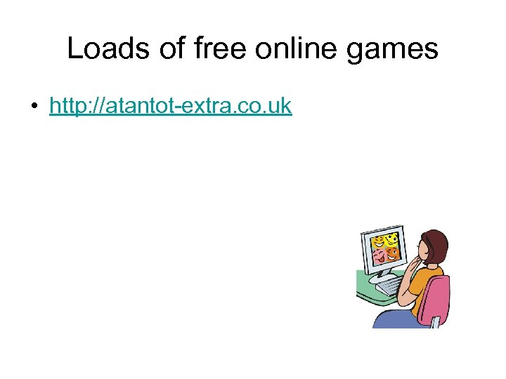 Loads of free online games • http: //atantot-extra. co. uk