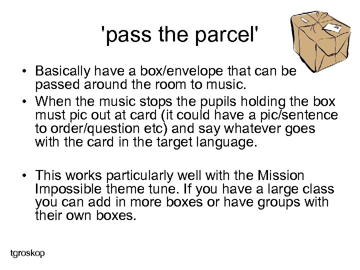 'pass the parcel' • Basically have a box/envelope that can be passed around the