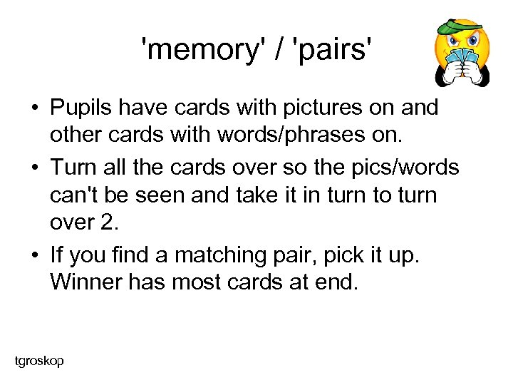 'memory' / 'pairs' • Pupils have cards with pictures on and other cards with
