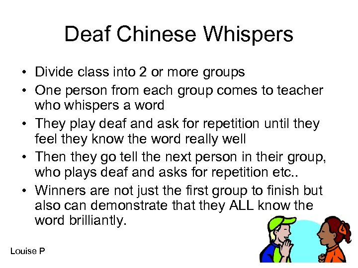 Deaf Chinese Whispers • Divide class into 2 or more groups • One person