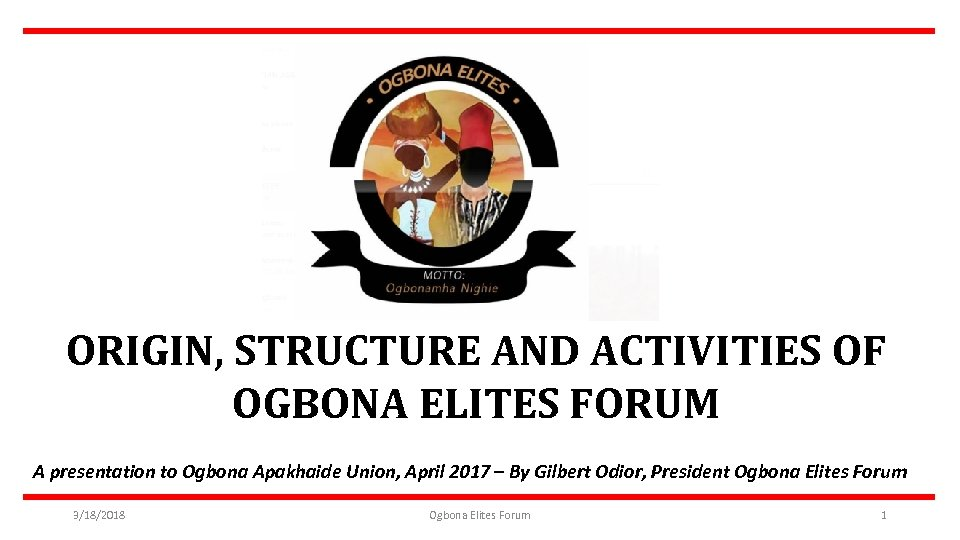 ORIGIN, STRUCTURE AND ACTIVITIES OF OGBONA ELITES FORUM A presentation to Ogbona Apakhaide Union,