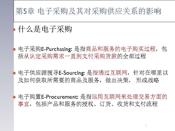 第 5章 电子采购及其对采购供应关系的影响 什么是电子采购 l 电子采购E-Purchasing: 是指商品和服务的电子购买过程,包 括从认定采购需求一直到支付采购货款的全部过程 l 电子供应源搜寻E-Sourcing: 是指通过互联网,针对在哪里以 及如何获取所需要的商品及服务,做出决策, 形成战略 l