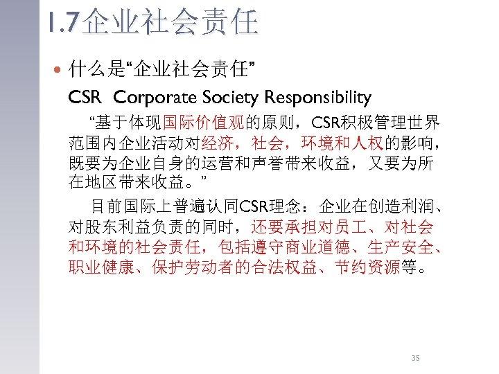 """1. 7企业社会责任 什么是""""企业社会责任"""" CSR Corporate Society Responsibility """"基于体现国际价值观的原则,CSR积极管理世界 范围内企业活动对经济,社会,环境和人权的影响, 既要为企业自身的运营和声誉带来收益,又要为所 在地区带来收益。"""" 目前国际上普遍认同CSR理念:企业在创造利润、 对股东利益负责的同时,还要承担对员 、对社会"""