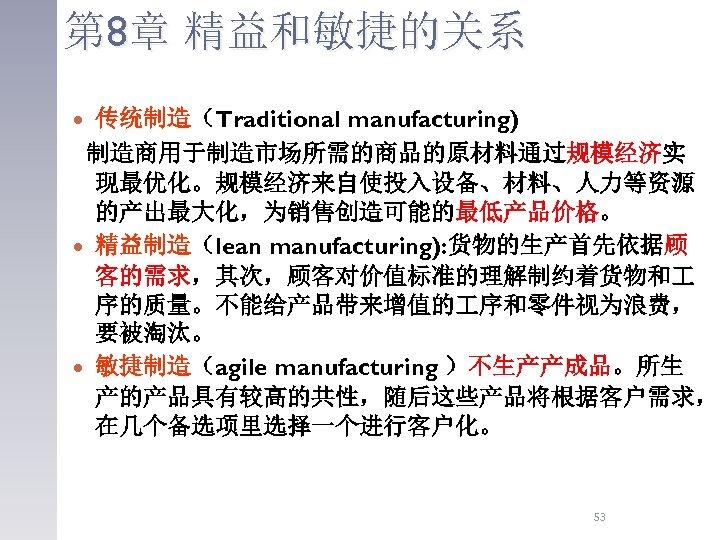 第 8章 精益和敏捷的关系 传统制造(Traditional manufacturing) 制造商用于制造市场所需的商品的原材料通过规模经济实 现最优化。规模经济来自使投入设备、材料、人力等资源 的产出最大化,为销售创造可能的最低产品价格。 精益制造(lean manufacturing): 货物的生产首先依据顾 客的需求,其次,顾客对价值标准的理解制约着货物和 序的质量。不能给产品带来增值的 序和零件视为浪费,