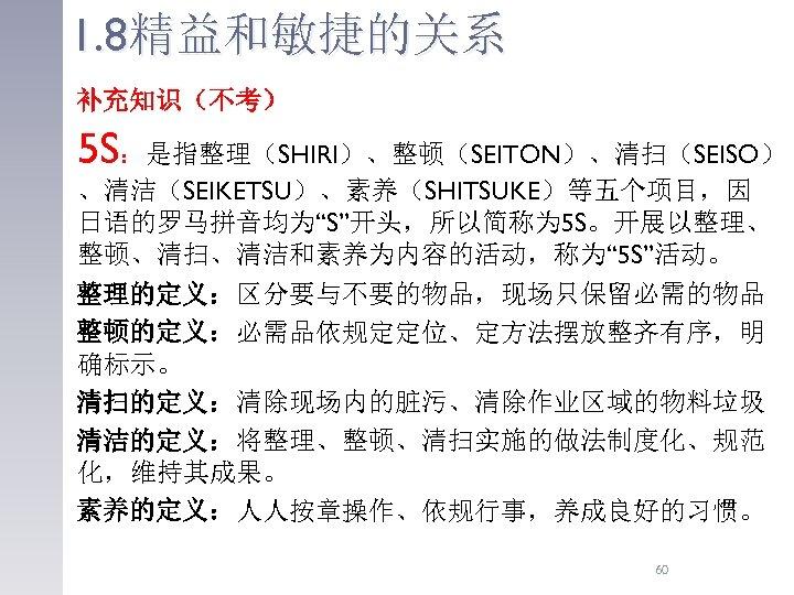 """1. 8精益和敏捷的关系 补充知识(不考) 5 S:是指整理(SHIRI)、整顿(SEITON)、清扫(SEISO) 、清洁(SEIKETSU)、素养(SHITSUKE)等五个项目,因 日语的罗马拼音均为""""S""""开头,所以简称为 5 S。开展以整理、 整顿、清扫、清洁和素养为内容的活动,称为"""" 5 S""""活动。 整理的定义:区分要与不要的物品,现场只保留必需的物品 整顿的定义:必需品依规定定位、定方法摆放整齐有序,明"""