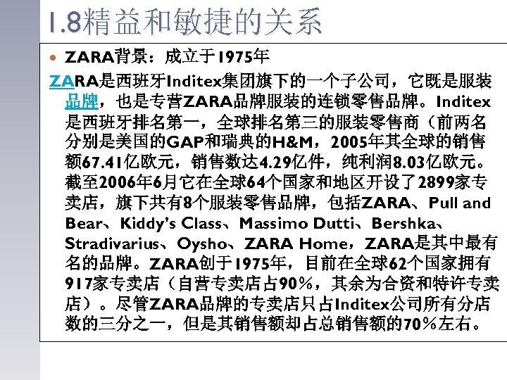 1. 8精益和敏捷的关系 ZARA背景:成立于1975年 ZARA是西班牙Inditex集团旗下的一个子公司,它既是服装 品牌,也是专营ZARA品牌服装的连锁零售品牌。Inditex 是西班牙排名第一,全球排名第三的服装零售商(前两名 分别是美国的GAP和瑞典的H&M,2005年其全球的销售 额 67. 41亿欧元,销售数达 4. 29亿件,纯利润 8. 03亿欧元。