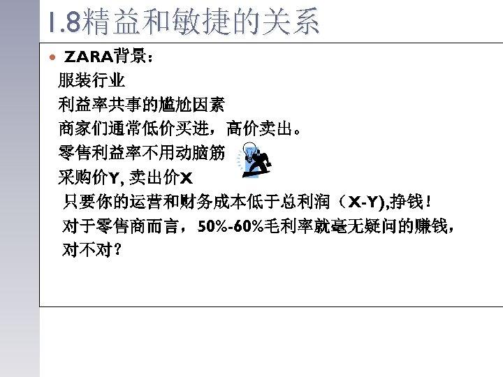 1. 8精益和敏捷的关系 ZARA背景: 服装行业 利益率共事的尴尬因素 商家们通常低价买进,高价卖出。 零售利益率不用动脑筋 采购价Y, 卖出价X 只要你的运营和财务成本低于总利润(X-Y), 挣钱! 对于零售商而言,50%-60%毛利率就毫无疑问的赚钱, 对不对?