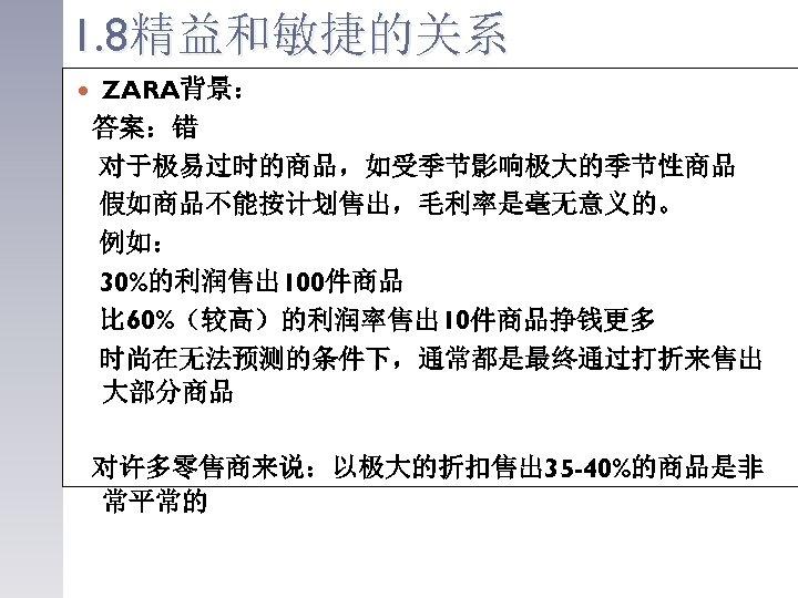 1. 8精益和敏捷的关系 ZARA背景: 答案:错 对于极易过时的商品,如受季节影响极大的季节性商品 假如商品不能按计划售出,毛利率是毫无意义的。 例如: 30%的利润售出 100件商品 比 60%(较高)的利润率售出 10件商品挣钱更多 时尚在无法预测的条件下,通常都是最终通过打折来售出 大部分商品