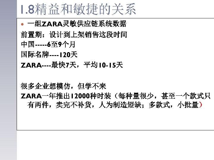 1. 8精益和敏捷的关系 一组ZARA灵敏供应链系统数据 前置期:设计到上架销售这段时间 中国-----6至 9个月 国际名牌----120天 ZARA----最快 7天,平均10 -15天 很多企业想模仿,但学不来 ZARA一年推出 12000种时装(每种量很少,甚至一个款式只 有两件,卖完不补货,人为制造短缺;多款式,小批量)
