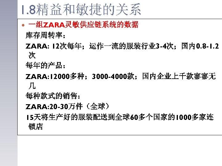 1. 8精益和敏捷的关系 一组ZARA灵敏供应链系统的数据 库存周转率: ZARA: 12次每年;运作一流的服装行业 3 -4次;国内0. 8 -1. 2 次 每年的产品: ZARA:
