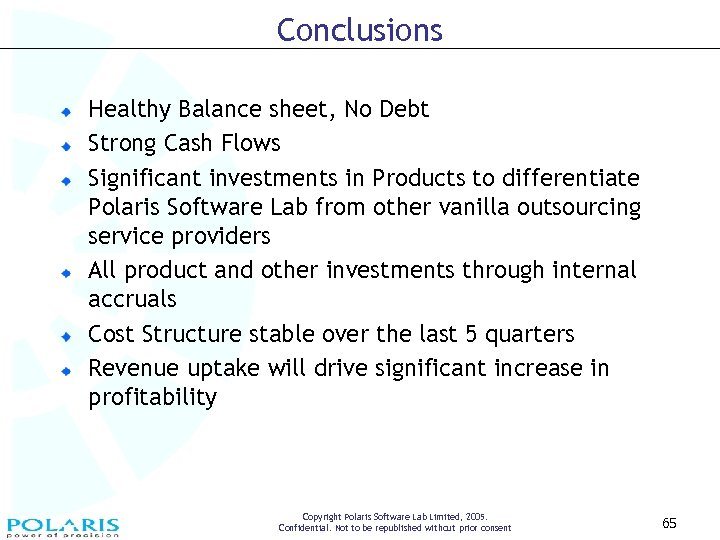 Conclusions Healthy Balance sheet, No Debt Strong Cash Flows Significant investments in Products to