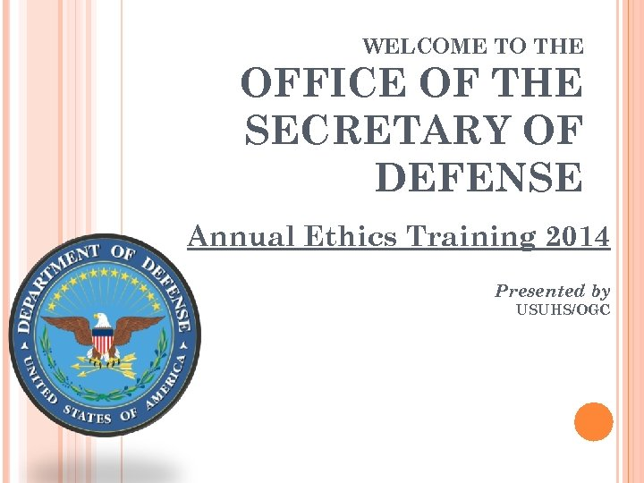 WELCOME TO THE OFFICE OF THE SECRETARY OF DEFENSE Annual Ethics Training 2014 Presented