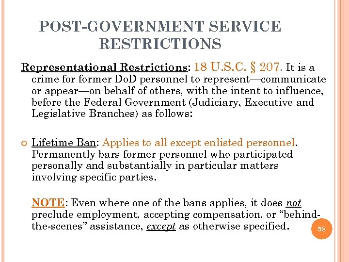 POST-GOVERNMENT SERVICE RESTRICTIONS Representational Restrictions: 18 U. S. C. § 207. It is a