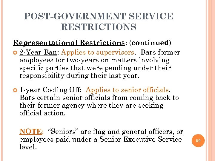 POST-GOVERNMENT SERVICE RESTRICTIONS Representational Restrictions: (continued) 2 -Year Ban: Applies to supervisors. Bars former