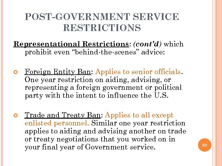 "POST-GOVERNMENT SERVICE RESTRICTIONS Representational Restrictions: (cont'd) which prohibit even ""behind-the-scenes"" advice: Foreign Entity Ban:"